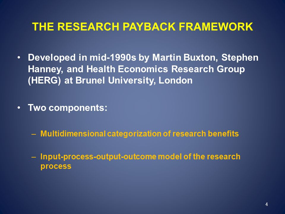 THE RESEARCH PAYBACK FRAMEWORK Developed in mid-1990s by Martin Buxton, Stephen Hanney, and Health Economics Research Group (HERG) at Brunel University, London Two components: –Multidimensional categorization of research benefits –Input-process-output-outcome model of the research process 4