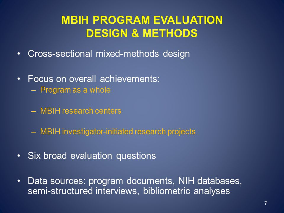 MBIH PROGRAM EVALUATION DESIGN & METHODS Cross-sectional mixed-methods design Focus on overall achievements: –Program as a whole –MBIH research centers –MBIH investigator-initiated research projects Six broad evaluation questions Data sources: program documents, NIH databases, semi-structured interviews, bibliometric analyses 7