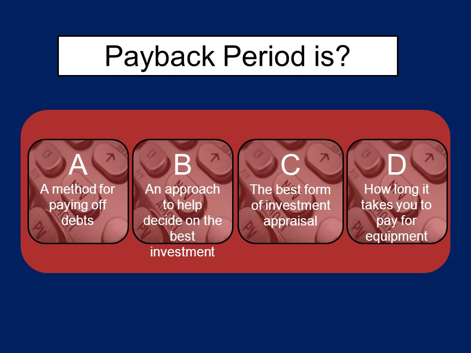 Payback Period is? A A method for paying off debts B An approach to help decide on the best investment C The best form of investment appraisal D How l