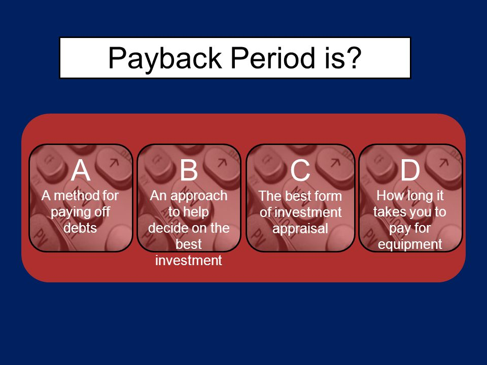 Payback Period is? A A method for paying off debts C The best form of investment appraisal D How long it takes you to pay for equipment B An approach