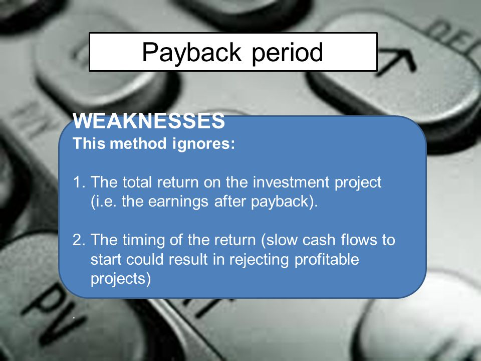 Payback period WEAKNESSES This method ignores: 1.The total return on the investment project (i.e. the earnings after payback). 2.The timing of the ret
