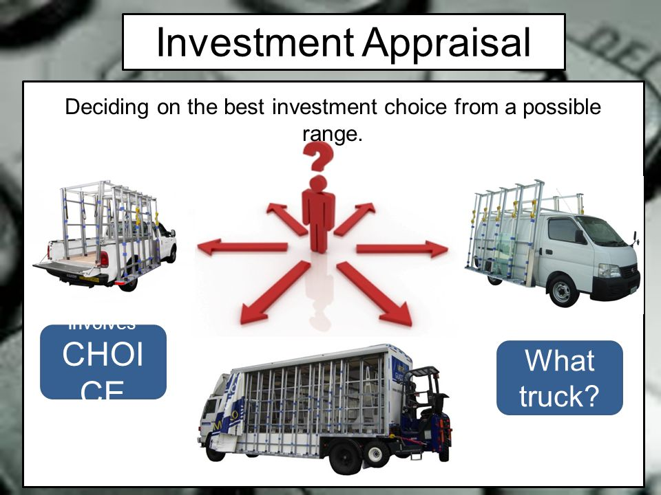 Investment Appraisal Deciding on the best investment choice from a possible range. involves CHOI CE What truck?