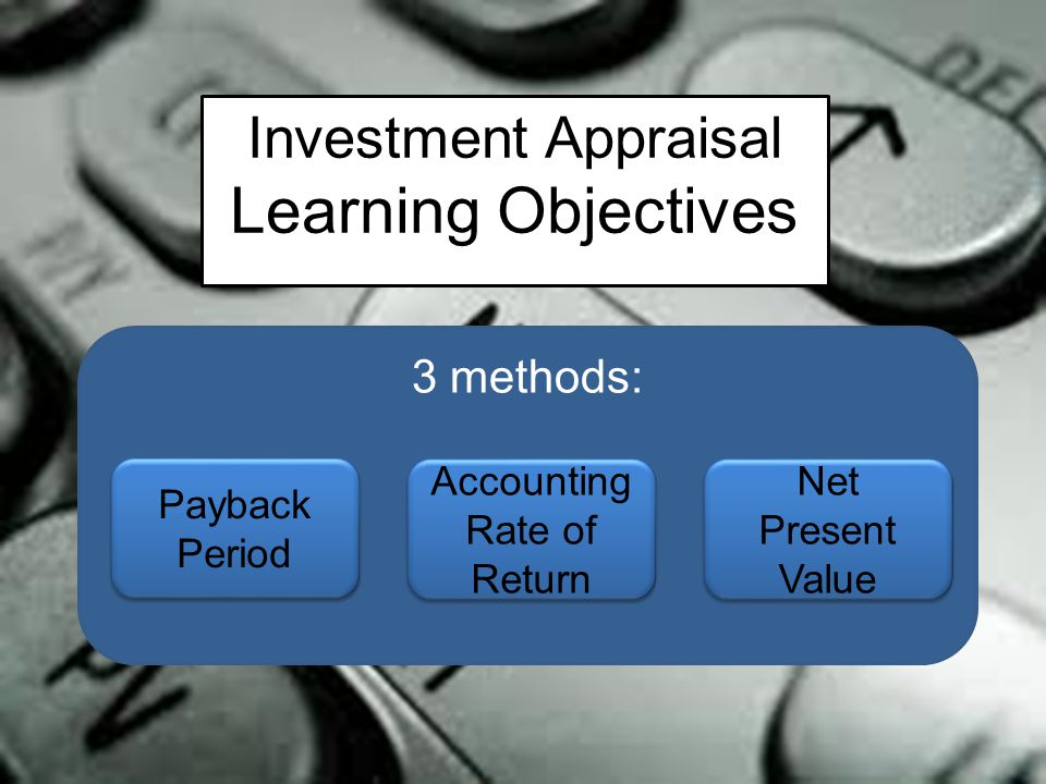 Investment Appraisal Learning Objectives 3 methods: Payback Period Accounting Rate of Return Net Present Value
