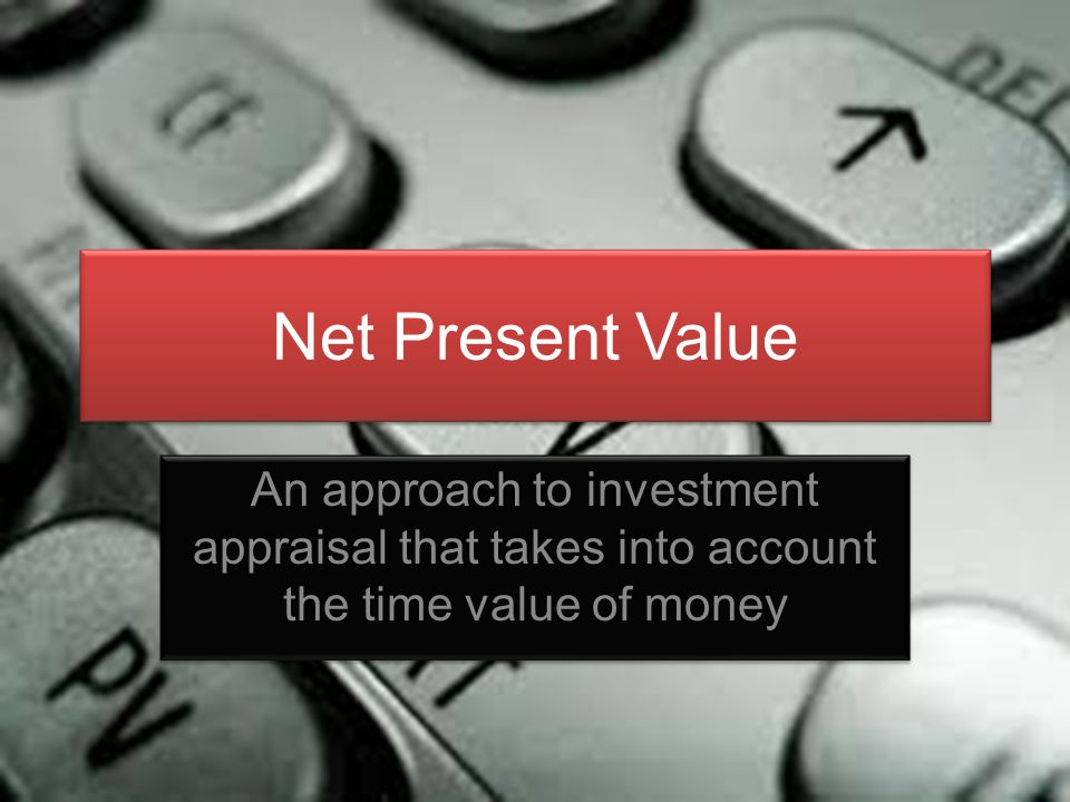 Net Present Value An approach to investment appraisal that takes into account the time value of money