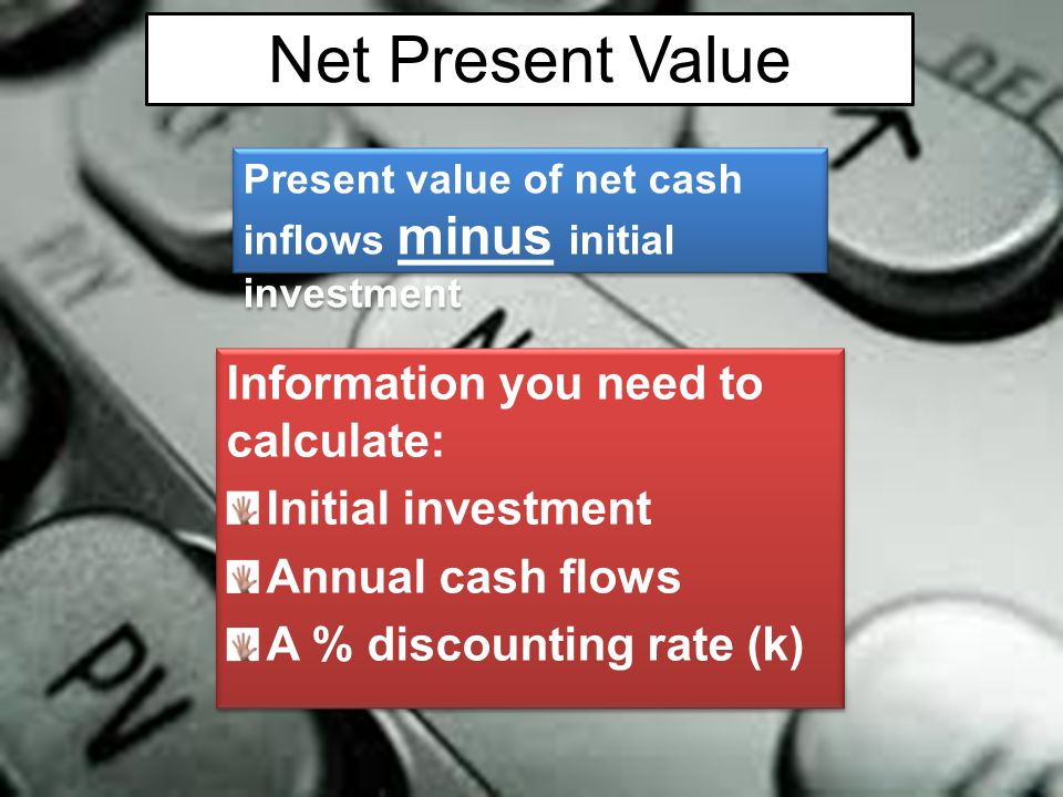 Information you need to calculate: Initial investment Annual cash flows A % discounting rate (k) Information you need to calculate: Initial investment