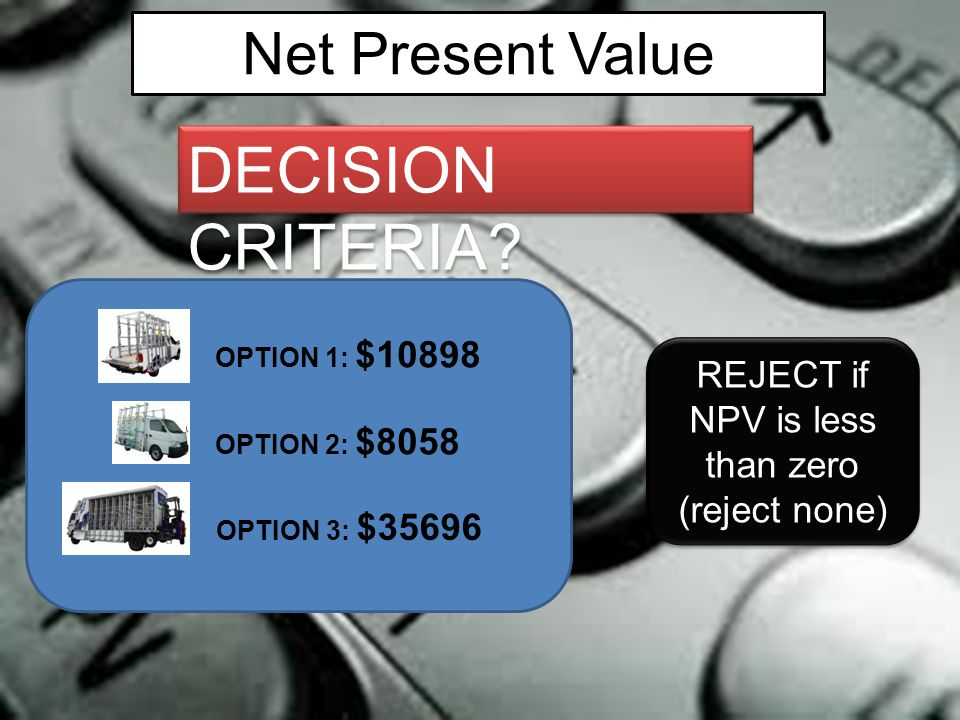 Net Present Value DECISION CRITERIA? OPTION 1: $10898 OPTION 2: $8058 OPTION 3: $35696 REJECT if NPV is less than zero (reject none) REJECT if NPV is