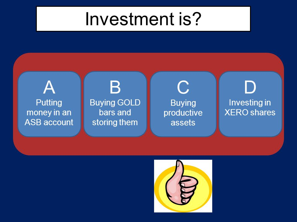 Investment is? A Putting money in an ASB account B Buying GOLD bars and storing them D Investing in XERO shares C Buying productive assets