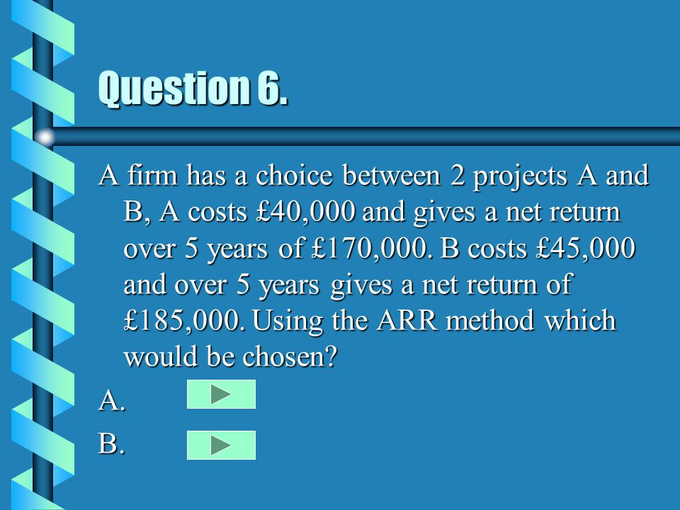Question 6. A firm has a choice between 2 projects A and B, A costs £40,000 and gives a net return over 5 years of £170,000. B costs £45,000 and over