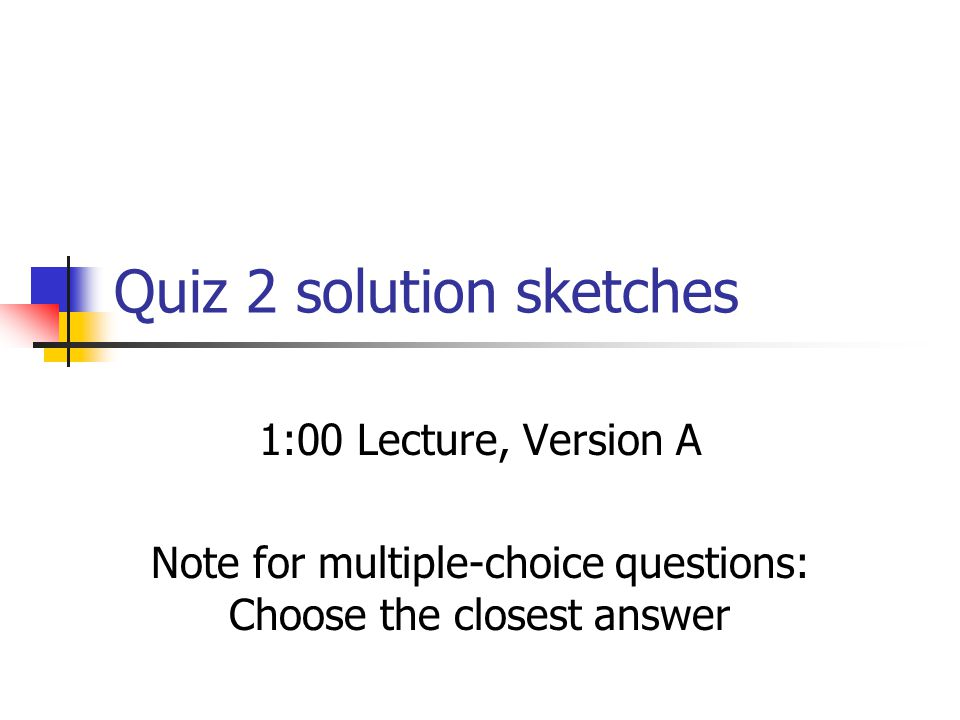 Quiz 2 solution sketches 1:00 Lecture, Version A Note for multiple-choice questions: Choose the closest answer