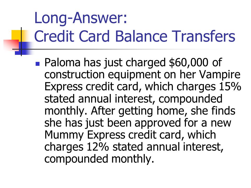 Long-Answer: Credit Card Balance Transfers Paloma has just charged $60,000 of construction equipment on her Vampire Express credit card, which charges 15% stated annual interest, compounded monthly.