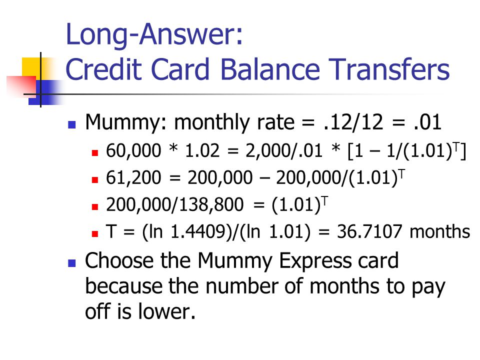 Long-Answer: Credit Card Balance Transfers Mummy: monthly rate =.12/12 =.01 60,000 * 1.02 = 2,000/.01 * [1 – 1/(1.01) T ] 61,200 = 200,000 – 200,000/(1.01) T 200,000/138,800 = (1.01) T T = (ln 1.4409)/(ln 1.01) = 36.7107 months Choose the Mummy Express card because the number of months to pay off is lower.