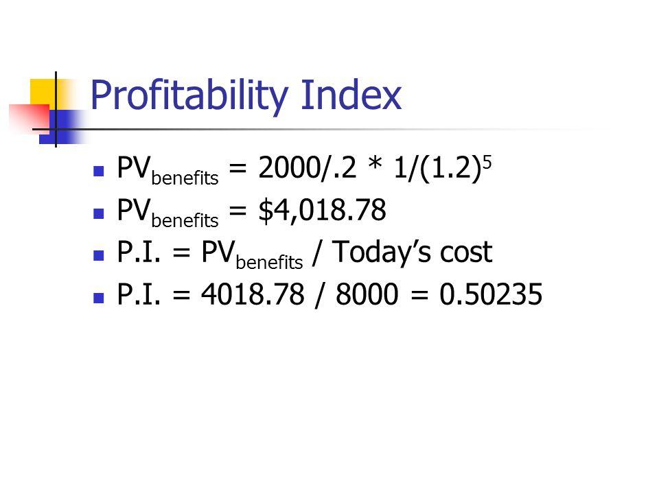 Profitability Index PV benefits = 2000/.2 * 1/(1.2) 5 PV benefits = $4,018.78 P.I.