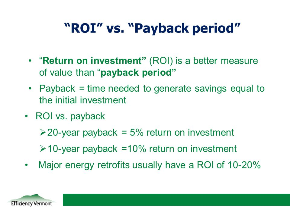 """3 """"ROI"""" vs. """"Payback period"""" """"Return on investment"""" (ROI) is a better measure of value than """"payback period"""" Payback = time needed to generate savings"""