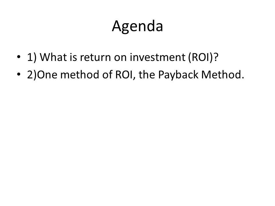 Agenda 1) What is return on investment (ROI) 2)One method of ROI, the Payback Method.