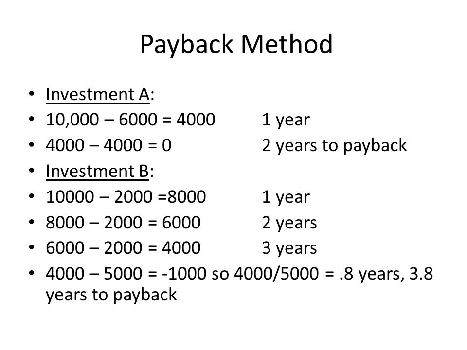 Payback Method Investment A: 10,000 – 6000 = 40001 year 4000 – 4000 = 02 years to payback Investment B: 10000 – 2000 =80001 year 8000 – 2000 = 60002 years 6000 – 2000 = 40003 years 4000 – 5000 = -1000 so 4000/5000 =.8 years, 3.8 years to payback