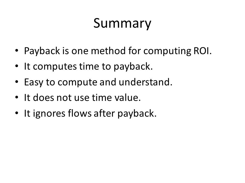 Summary Payback is one method for computing ROI. It computes time to payback.