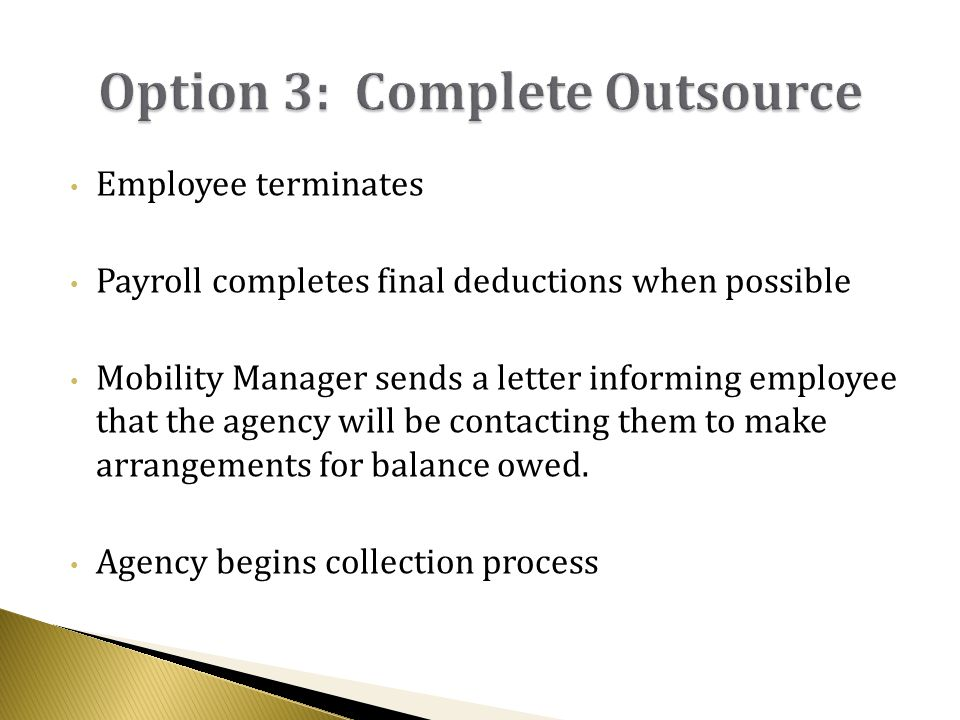 Employee terminates Payroll completes final deductions when possible Mobility Manager sends a letter informing employee that the agency will be contacting them to make arrangements for balance owed.