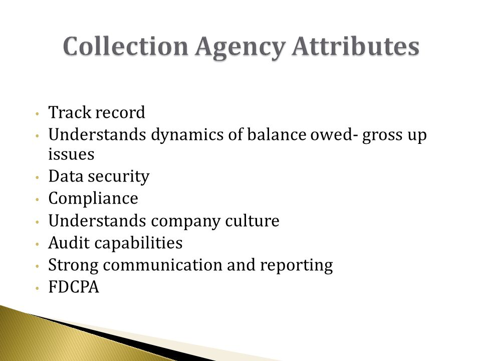 Track record Understands dynamics of balance owed- gross up issues Data security Compliance Understands company culture Audit capabilities Strong communication and reporting FDCPA
