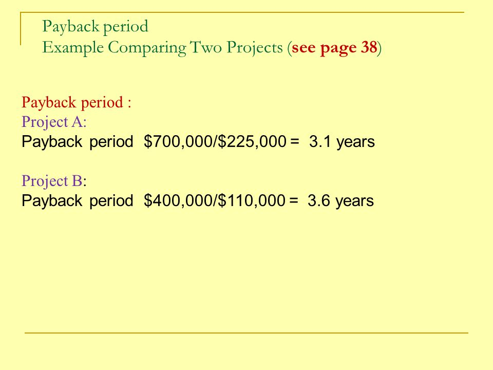 Payback period Example Comparing Two Projects (see page 38) Payback period : Project A: Payback period $700,000/$225,000 = 3.1 years Project B: Paybac
