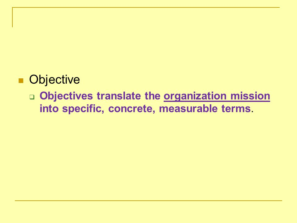 Objective  Objectives translate the organization mission into specific, concrete, measurable terms.