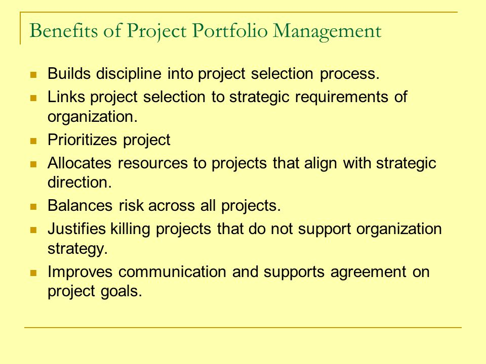 Benefits of Project Portfolio Management Builds discipline into project selection process. Links project selection to strategic requirements of organi