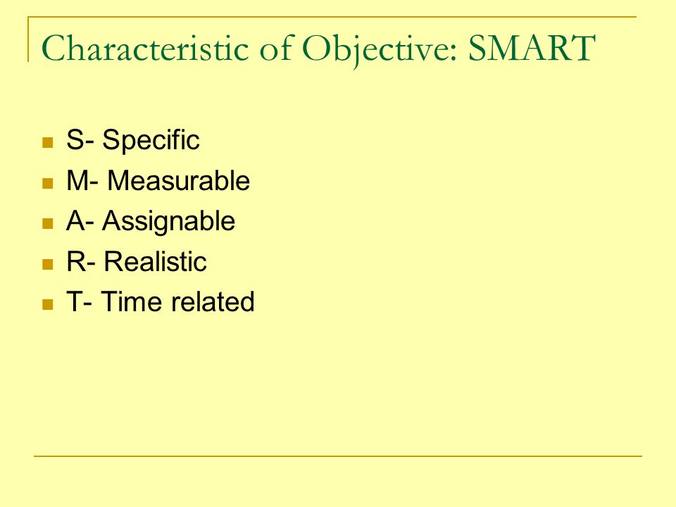 Characteristic of Objective: SMART S- Specific M- Measurable A- Assignable R- Realistic T- Time related