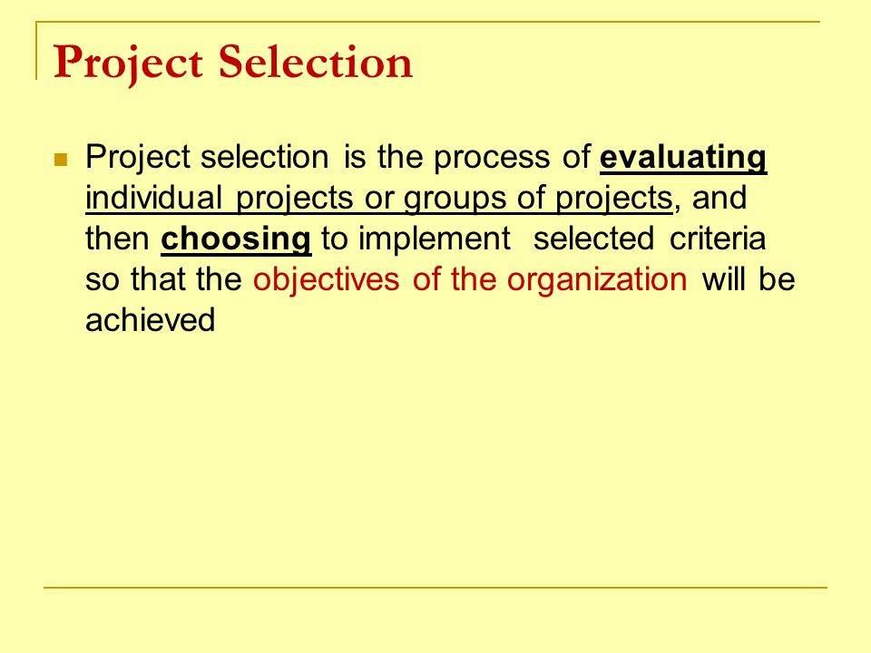 Project Selection Project selection is the process of evaluating individual projects or groups of projects, and then choosing to implement selected cr