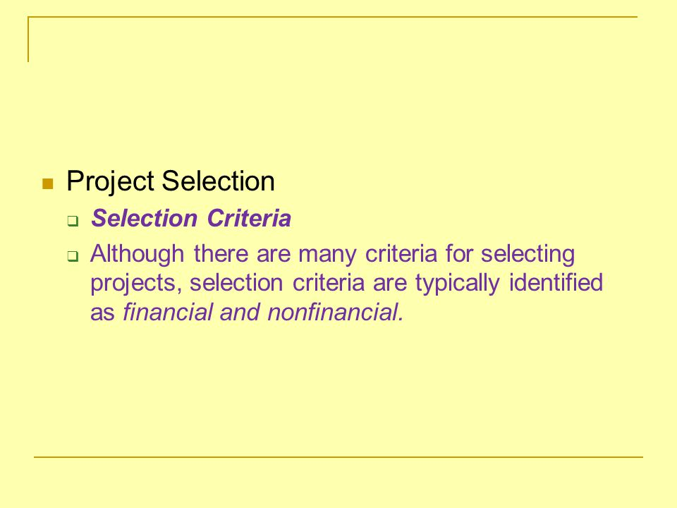 Project Selection  Selection Criteria  Although there are many criteria for selecting projects, selection criteria are typically identified as finan
