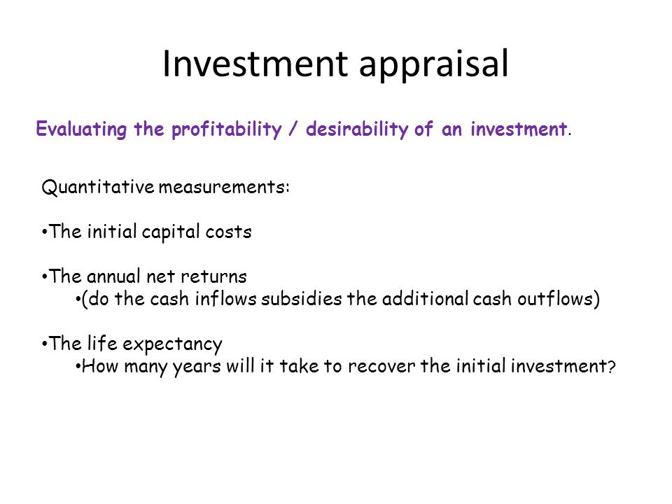 Investment appraisal Evaluating the profitability / desirability of an investment.