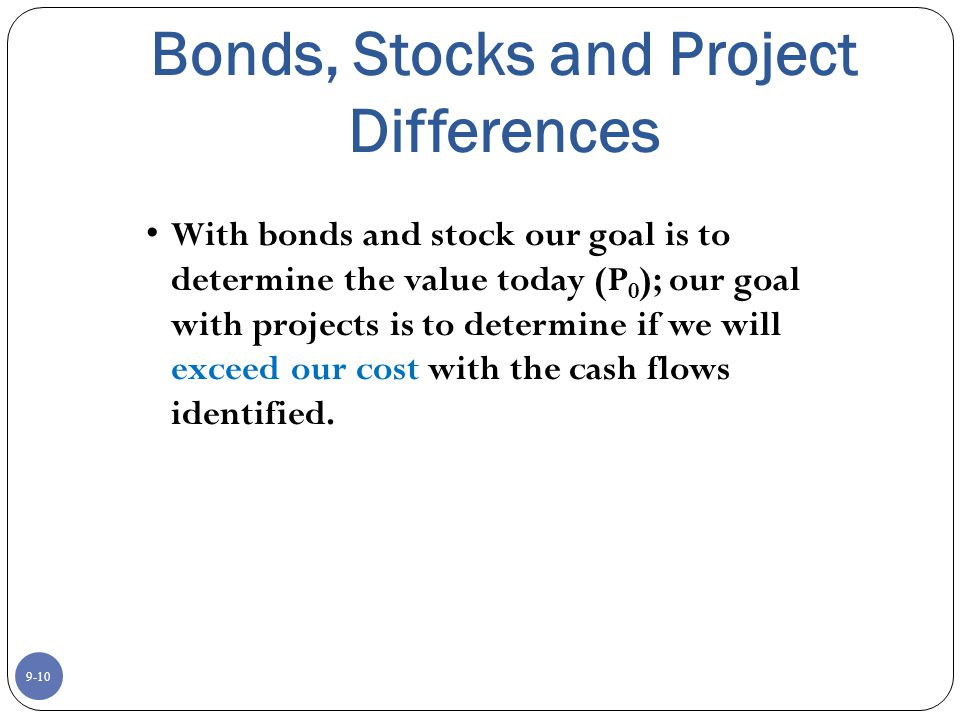 9-10 Bonds, Stocks and Project Differences With bonds and stock our goal is to determine the value today (P 0 ); our goal with projects is to determine if we will exceed our cost with the cash flows identified.