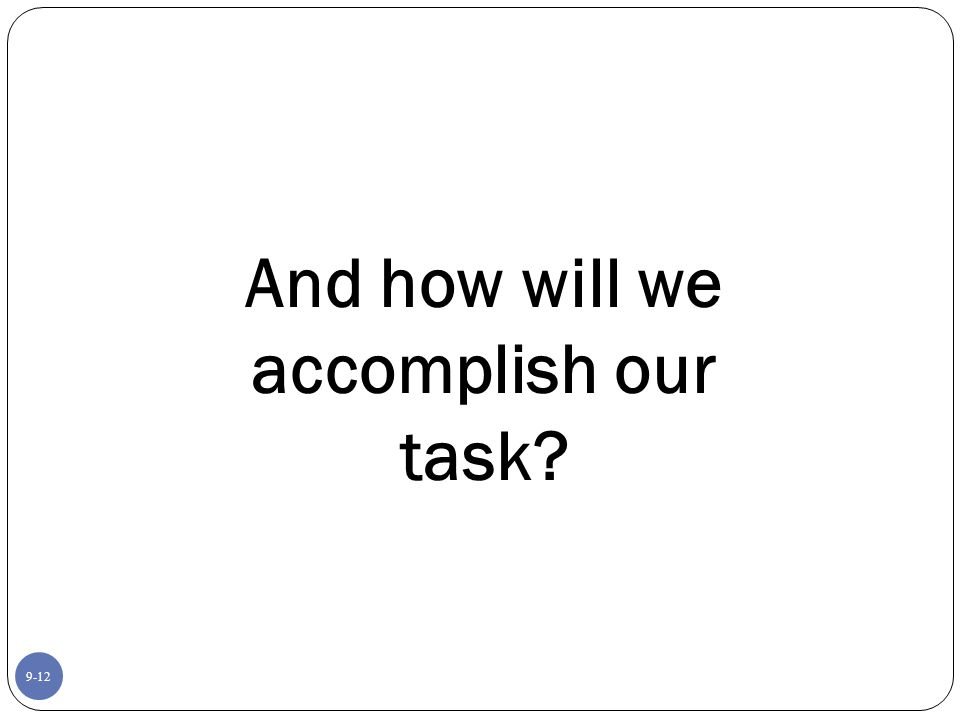 9-12 And how will we accomplish our task?