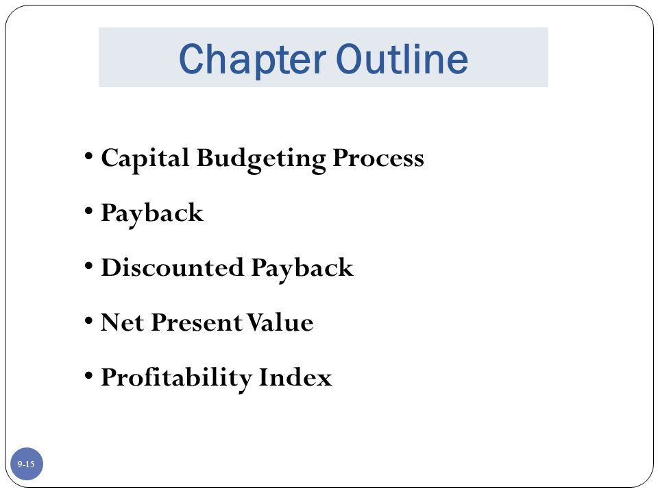 9-15 Chapter Outline Capital Budgeting Process Payback Discounted Payback Net Present Value Profitability Index