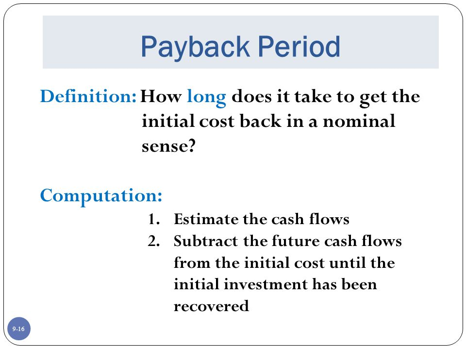 9-16 Payback Period Definition: How long does it take to get the initial cost back in a nominal sense.