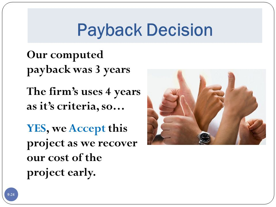9-24 Payback Decision Our computed payback was 3 years The firm's uses 4 years as it's criteria, so… YES, we Accept this project as we recover our cost of the project early.