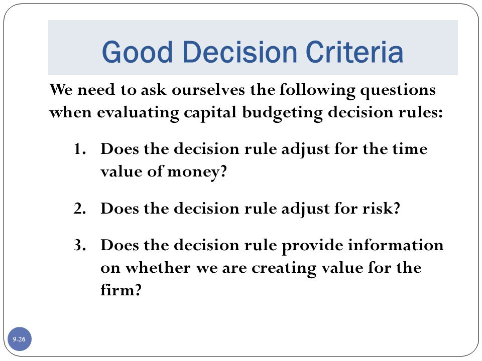 9-26 Good Decision Criteria We need to ask ourselves the following questions when evaluating capital budgeting decision rules: 1.Does the decision rule adjust for the time value of money.