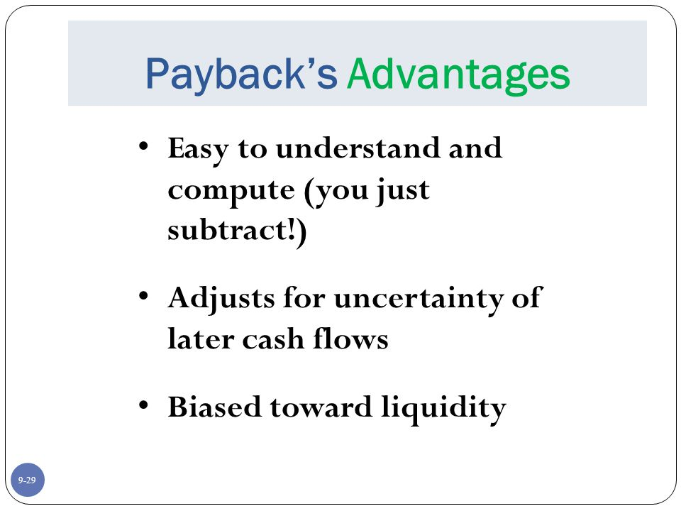 9-29 Payback's Advantages Easy to understand and compute (you just subtract!) Adjusts for uncertainty of later cash flows Biased toward liquidity