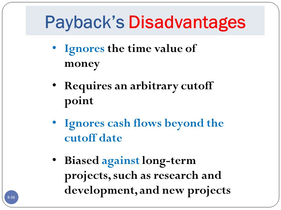 9-30 Payback's Disadvantages Ignores the time value of money Requires an arbitrary cutoff point Ignores cash flows beyond the cutoff date Biased against long-term projects, such as research and development, and new projects