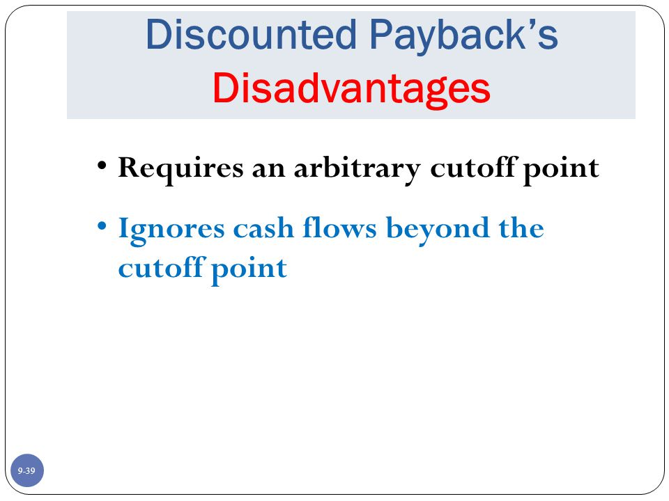 9-39 Discounted Payback's Disadvantages Requires an arbitrary cutoff point Ignores cash flows beyond the cutoff point