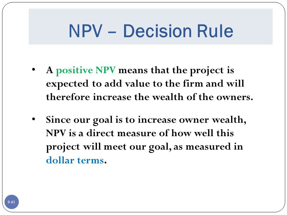 9-41 NPV – Decision Rule A positive NPV means that the project is expected to add value to the firm and will therefore increase the wealth of the owners.