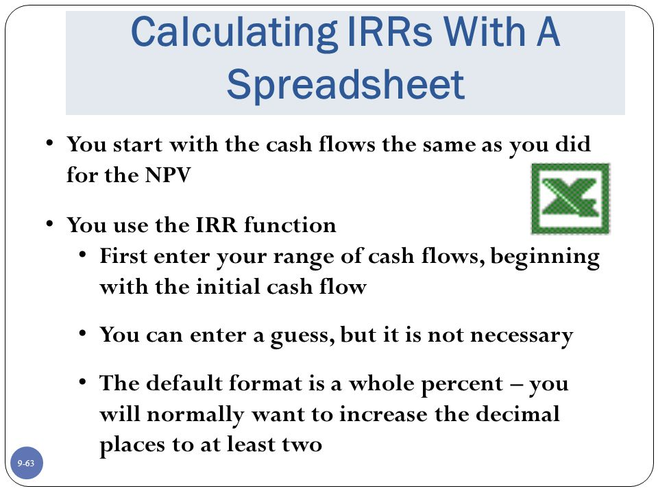 9-63 Calculating IRRs With A Spreadsheet You start with the cash flows the same as you did for the NPV You use the IRR function First enter your range of cash flows, beginning with the initial cash flow You can enter a guess, but it is not necessary The default format is a whole percent – you will normally want to increase the decimal places to at least two