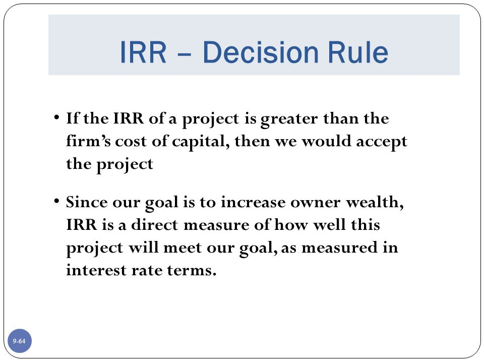 9-64 IRR – Decision Rule If the IRR of a project is greater than the firm's cost of capital, then we would accept the project Since our goal is to increase owner wealth, IRR is a direct measure of how well this project will meet our goal, as measured in interest rate terms.