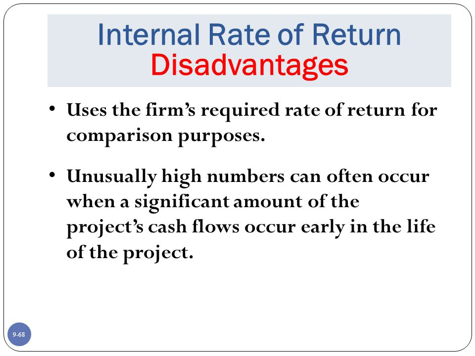 9-68 Internal Rate of Return Disadvantages Uses the firm's required rate of return for comparison purposes.