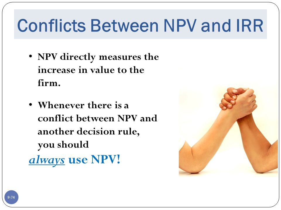 9-74 Conflicts Between NPV and IRR NPV directly measures the increase in value to the firm.