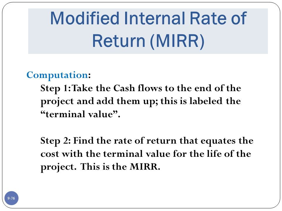 9-76 Modified Internal Rate of Return (MIRR) Computation: Step 1: Take the Cash flows to the end of the project and add them up; this is labeled the terminal value .