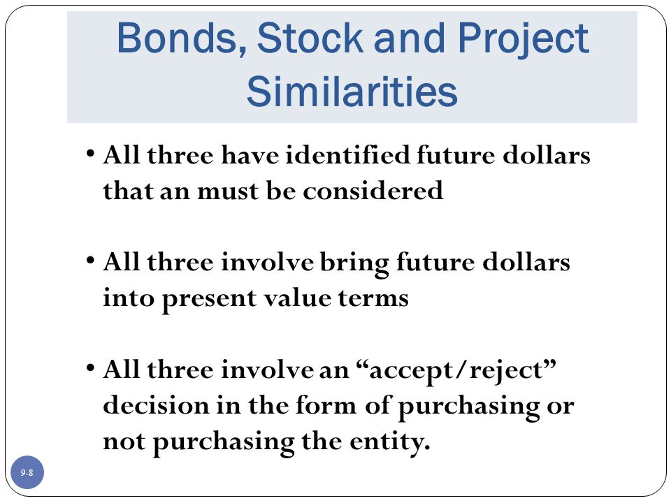 9-8 Bonds, Stock and Project Similarities All three have identified future dollars that an must be considered All three involve bring future dollars into present value terms All three involve an accept/reject decision in the form of purchasing or not purchasing the entity.