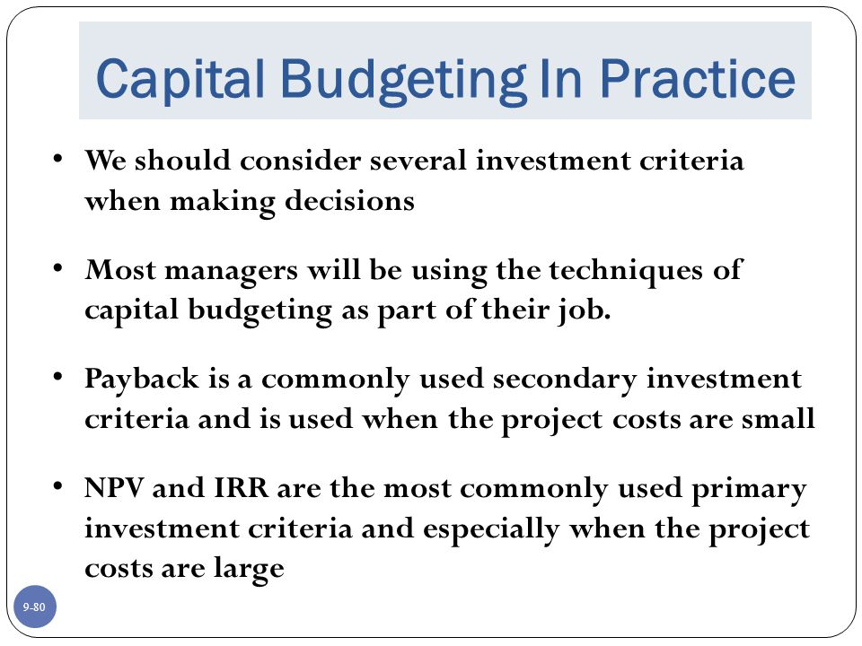 9-80 Capital Budgeting In Practice We should consider several investment criteria when making decisions Most managers will be using the techniques of capital budgeting as part of their job.