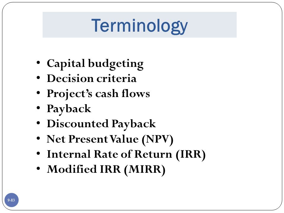 9-83 Terminology Capital budgeting Decision criteria Project's cash flows Payback Discounted Payback Net Present Value (NPV) Internal Rate of Return (IRR) Modified IRR (MIRR)