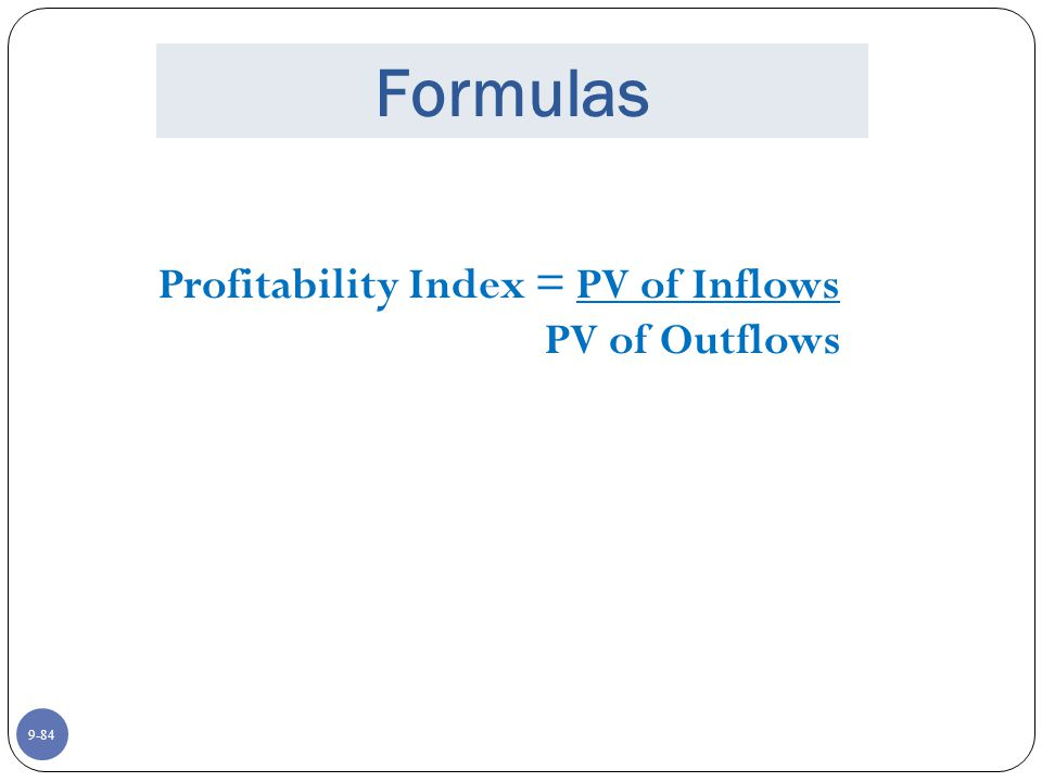 9-84 Formulas Profitability Index = PV of Inflows PV of Outflows