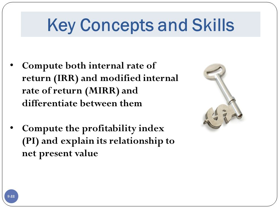9-88 Key Concepts and Skills Compute both internal rate of return (IRR) and modified internal rate of return (MIRR) and differentiate between them Compute the profitability index (PI) and explain its relationship to net present value