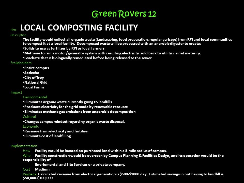 Green Rovers 12 Idea LOCAL COMPOSTING FACILITY Description The facility would collect all organic waste (landscaping, food preparation, regular garbage) from RPI and local communities to compost it at a local facility.